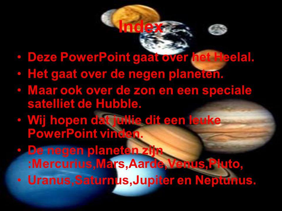 Index •Deze PowerPoint gaat over het Heelal. •Het gaat over de negen planeten. •Maar ook over de zon en een speciale satelliet de Hubble. •Wij hopen d