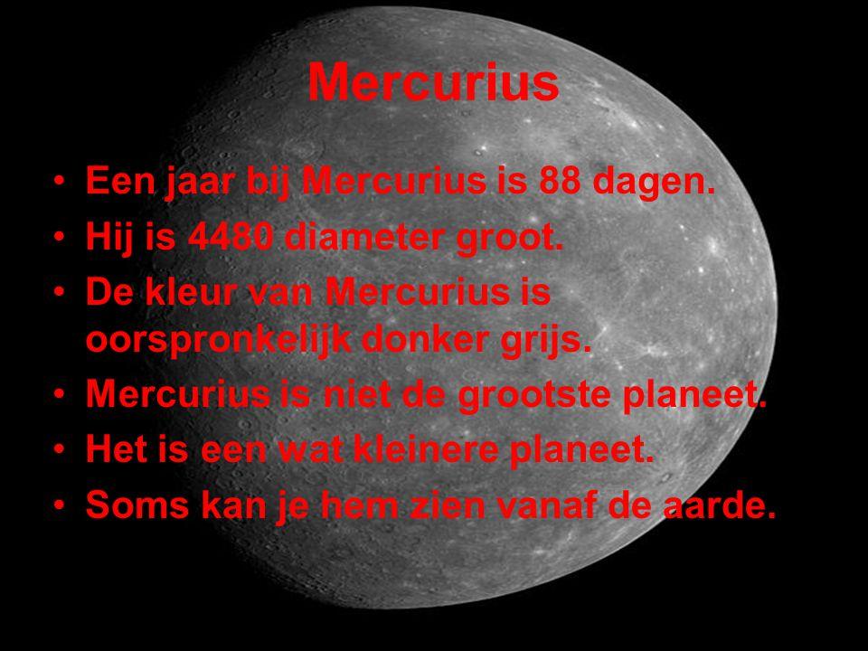 Mercurius •Een jaar bij Mercurius is 88 dagen. •Hij is 4480 diameter groot. •De kleur van Mercurius is oorspronkelijk donker grijs. •Mercurius is niet