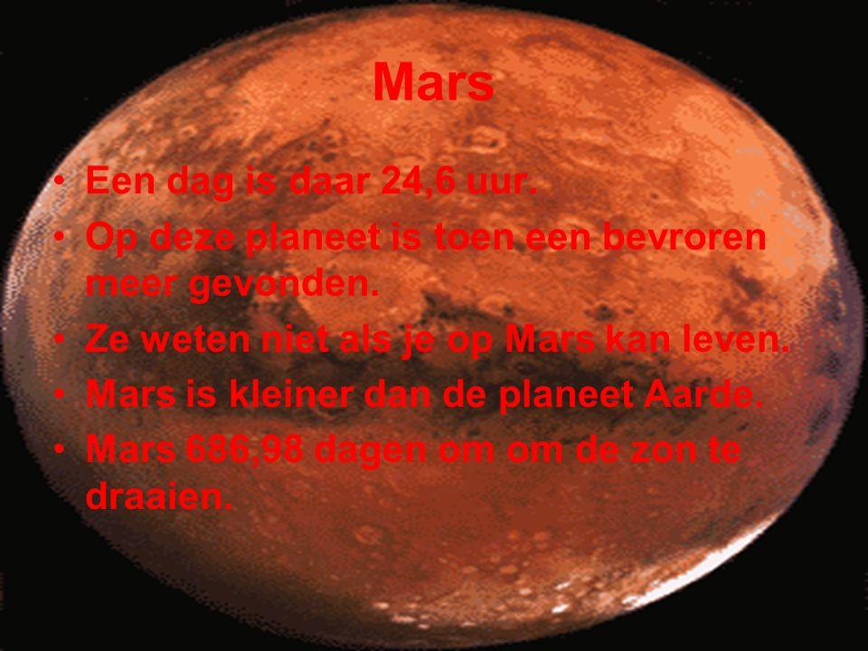 Mars •Een dag is daar 24,6 uur. •Op deze planeet is toen een bevroren meer gevonden. •Ze weten niet als je op Mars kan leven. •Mars is kleiner dan de