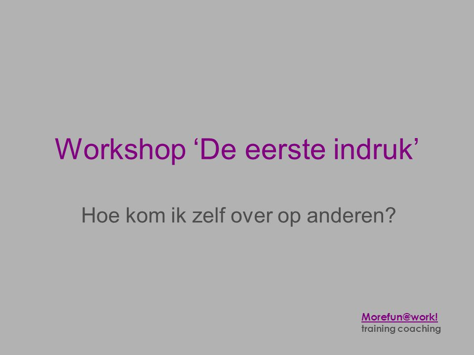 Workshop 'De eerste indruk' Hoe kom ik zelf over op anderen? Morefun@work! training coaching