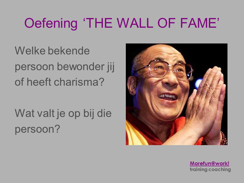 Oefening 'THE WALL OF FAME' Welke bekende persoon bewonder jij of heeft charisma? Wat valt je op bij die persoon? Morefun@work! training coaching