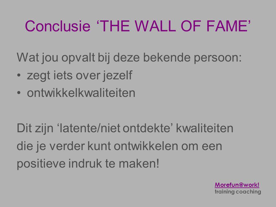 Conclusie 'THE WALL OF FAME' Wat jou opvalt bij deze bekende persoon: •zegt iets over jezelf •ontwikkelkwaliteiten Dit zijn 'latente/niet ontdekte' kw