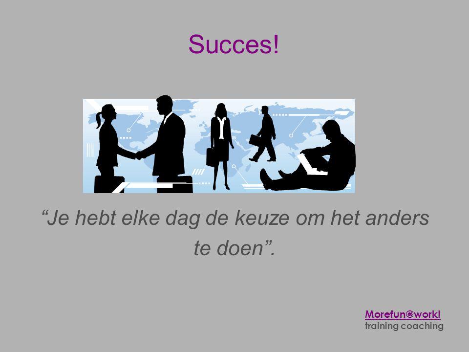 """Succes! """"Je hebt elke dag de keuze om het anders te doen"""". Morefun@work! training coaching"""