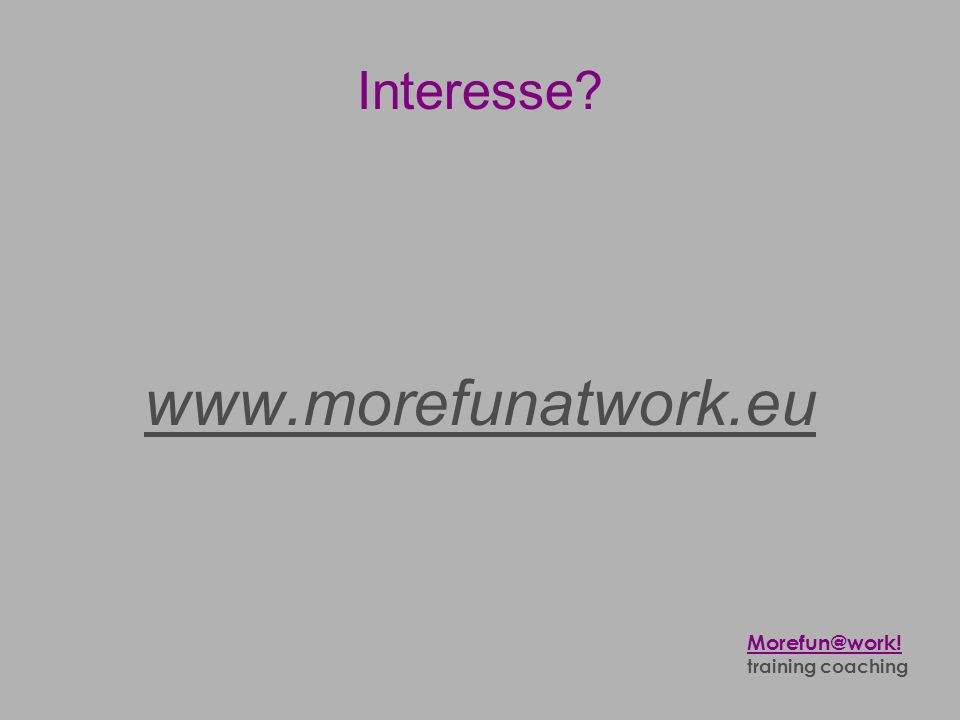 Interesse? www.morefunatwork.eu Morefun@work! training coaching