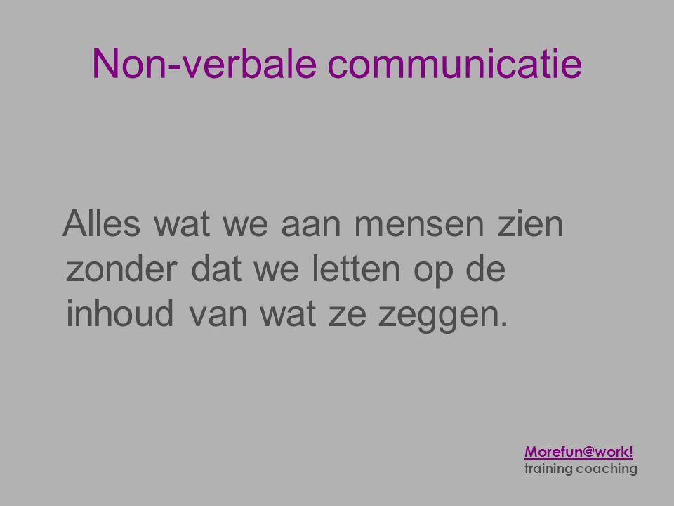 Non-verbale communicatie Alles wat we aan mensen zien zonder dat we letten op de inhoud van wat ze zeggen. Morefun@work! training coaching