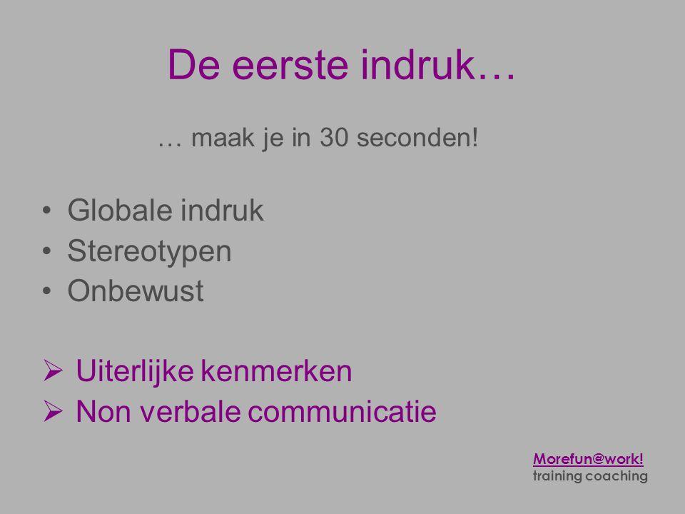 De eerste indruk… … maak je in 30 seconden! •Globale indruk •Stereotypen •Onbewust  Uiterlijke kenmerken  Non verbale communicatie Morefun@work! tra