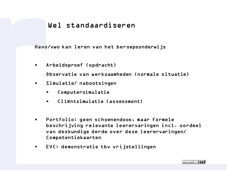 Wel standaardiseren Havo/vwo kan leren van het beroepsonderwijs • Arbeidsproef (opdracht) Observatie van werkzaamheden (normale situatie) • Simulatie/