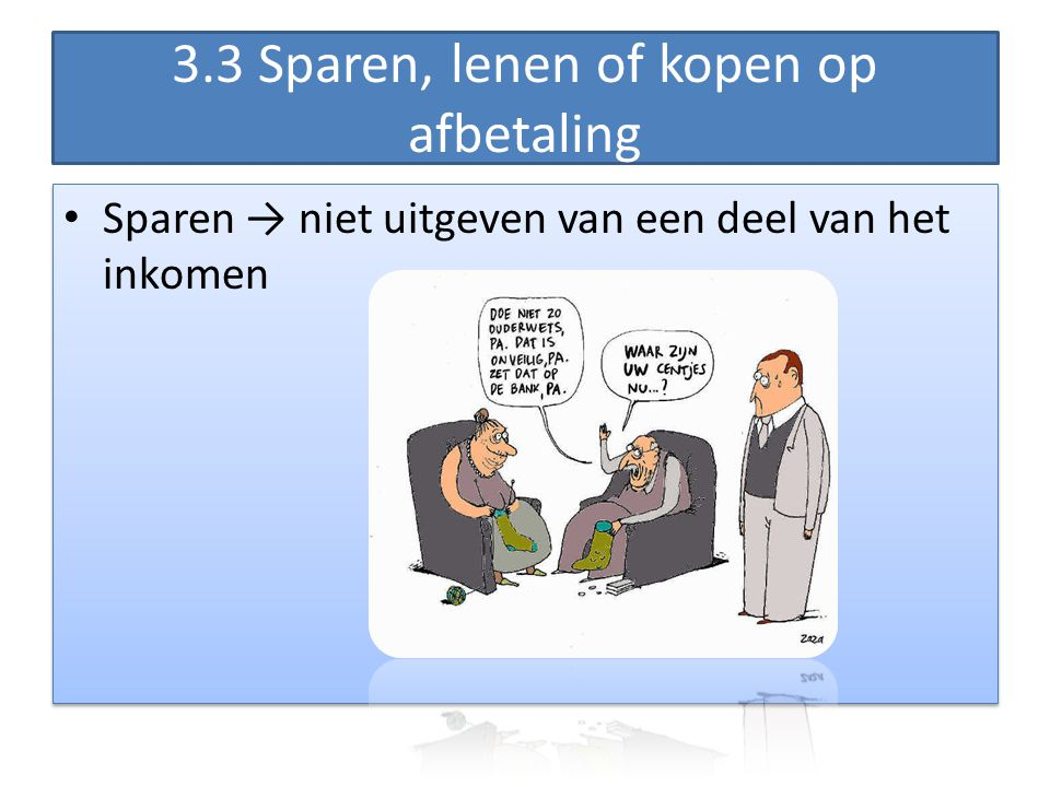 3.3 Sparen, lenen of kopen op afbetaling • Sparen → niet uitgeven van een deel van het inkomen