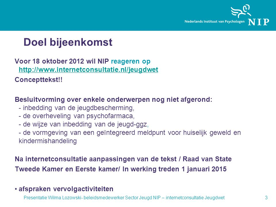 Doel bijeenkomst Voor 18 oktober 2012 wil NIP reageren op http://www.internetconsultatie.nl/jeugdwet http://www.internetconsultatie.nl/jeugdwet Concep