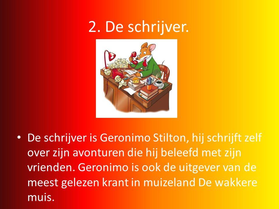 2. De schrijver. • De schrijver is Geronimo Stilton, hij schrijft zelf over zijn avonturen die hij beleefd met zijn vrienden. Geronimo is ook de uitge