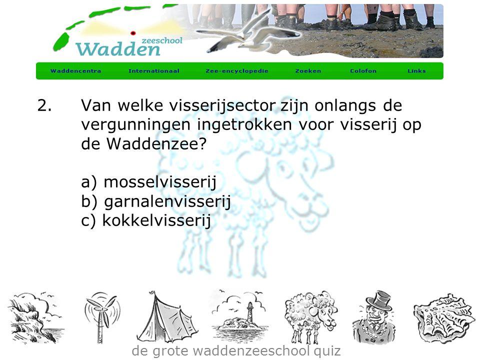 de grote waddenzeeschool quiz 2.Van welke visserijsector zijn onlangs de vergunningen ingetrokken voor visserij op de Waddenzee? a) mosselvisserij b)