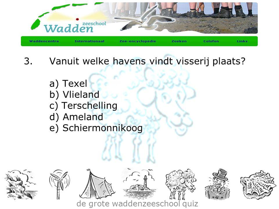 de grote waddenzeeschool quiz 3.Vanuit welke havens vindt visserij plaats? a) Texel b) Vlieland c) Terschelling d) Ameland e) Schiermonnikoog