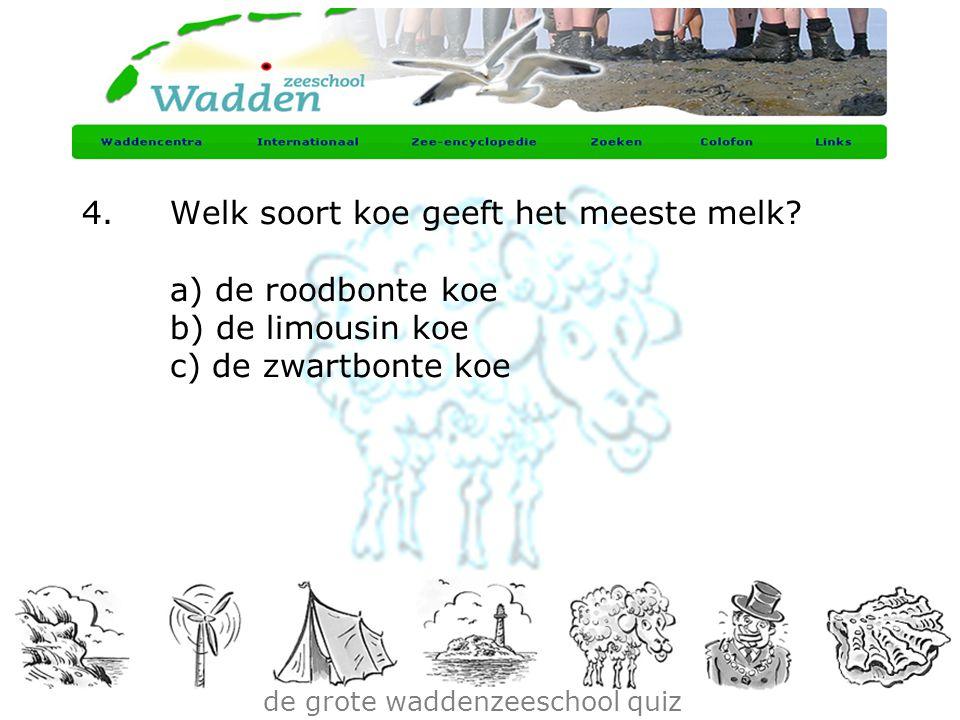 de grote waddenzeeschool quiz 4.Welk soort koe geeft het meeste melk? a) de roodbonte koe b) de limousin koe c) de zwartbonte koe