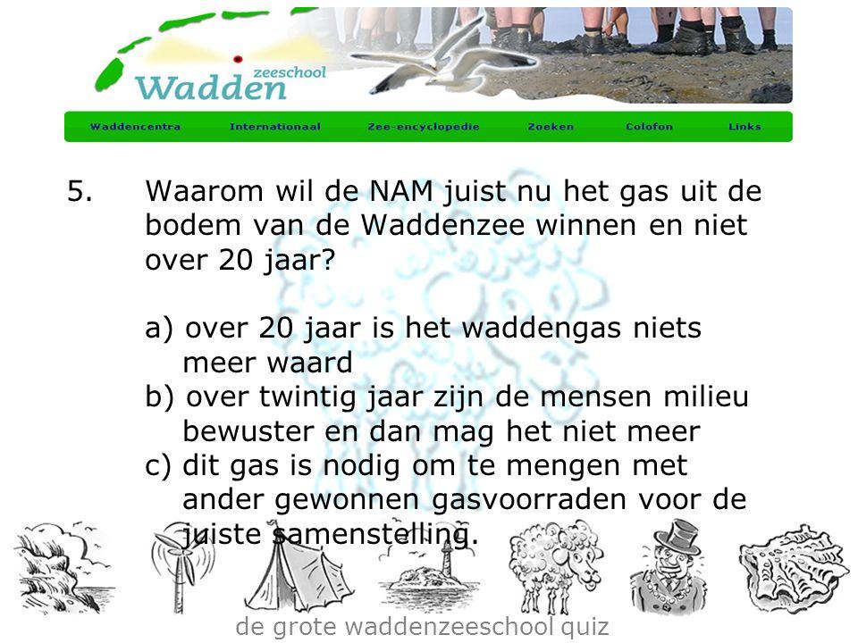 de grote waddenzeeschool quiz 5.Waarom wil de NAM juist nu het gas uit de bodem van de Waddenzee winnen en niet over 20 jaar? a) over 20 jaar is het w