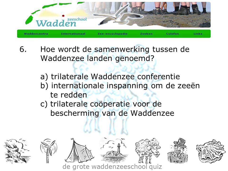 de grote waddenzeeschool quiz 6.Hoe wordt de samenwerking tussen de Waddenzee landen genoemd? a) trilaterale Waddenzee conferentie b) internationale i