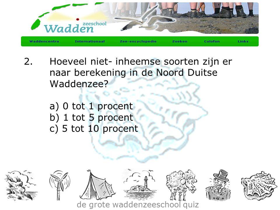 de grote waddenzeeschool quiz 2.Hoeveel niet- inheemse soorten zijn er naar berekening in de Noord Duitse Waddenzee? a) 0 tot 1 procent b) 1 tot 5 pro