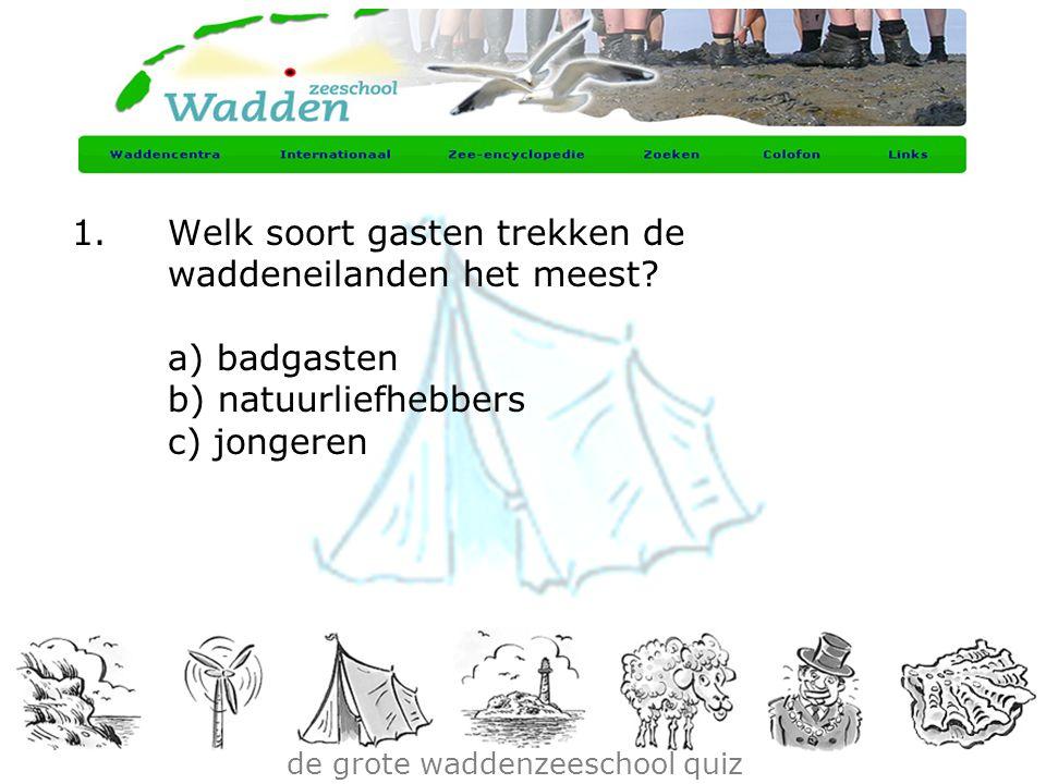 de grote waddenzeeschool quiz 1.Welk soort gasten trekken de waddeneilanden het meest? a) badgasten b) natuurliefhebbers c) jongeren