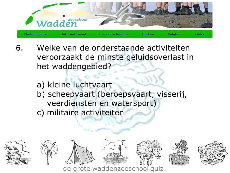 de grote waddenzeeschool quiz 6.Welke van de onderstaande activiteiten veroorzaakt de minste geluidsoverlast in het waddengebied? a) kleine luchtvaart