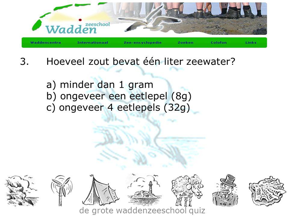 de grote waddenzeeschool quiz 3.Hoeveel zout bevat één liter zeewater? a) minder dan 1 gram b) ongeveer een eetlepel (8g) c) ongeveer 4 eetlepels (32g