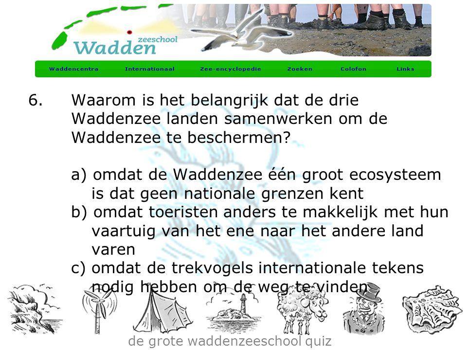 de grote waddenzeeschool quiz 6.Waarom is het belangrijk dat de drie Waddenzee landen samenwerken om de Waddenzee te beschermen? a) omdat de Waddenzee