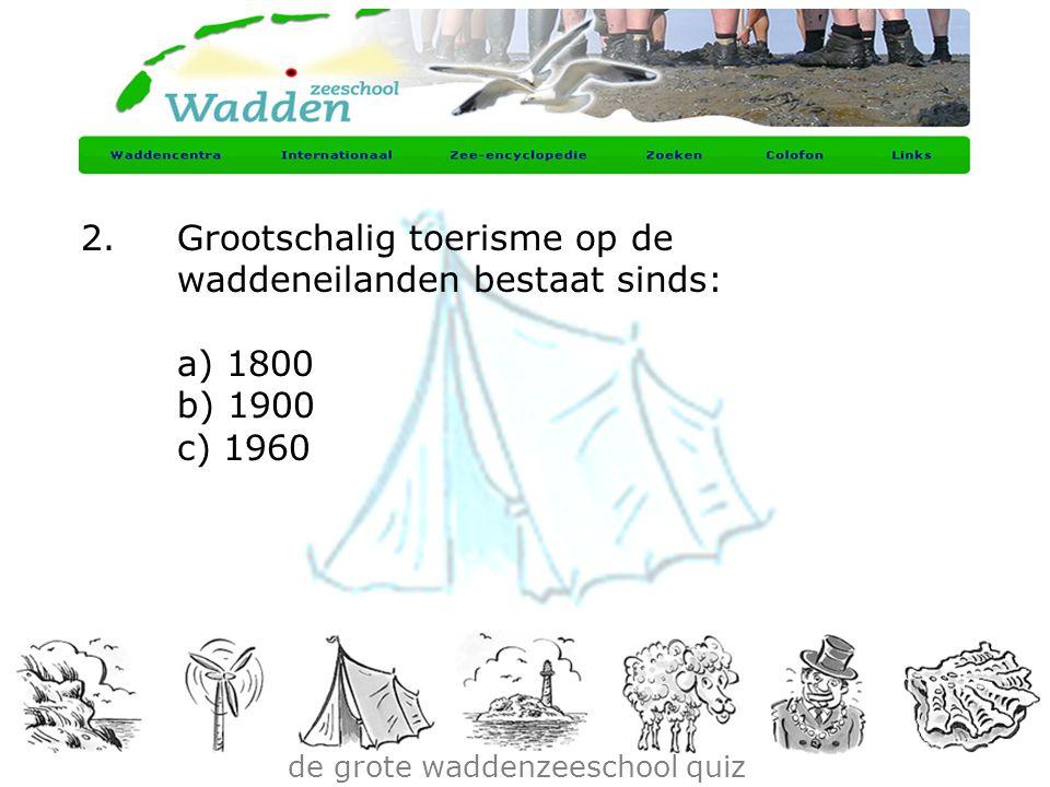 de grote waddenzeeschool quiz 2.Grootschalig toerisme op de waddeneilanden bestaat sinds: a) 1800 b) 1900 c) 1960