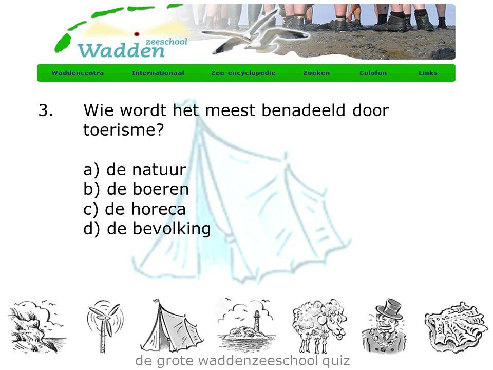 de grote waddenzeeschool quiz 3.Wie wordt het meest benadeeld door toerisme? a) de natuur b) de boeren c) de horeca d) de bevolking
