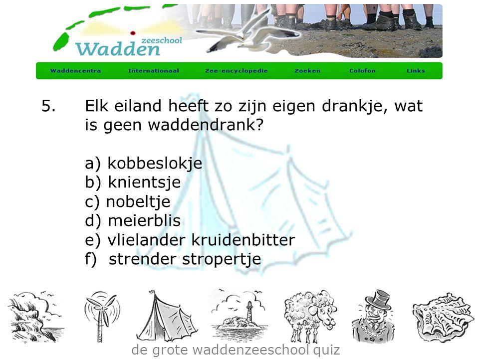 de grote waddenzeeschool quiz 5.Elk eiland heeft zo zijn eigen drankje, wat is geen waddendrank? a) kobbeslokje b) knientsje c) nobeltje d) meierblis