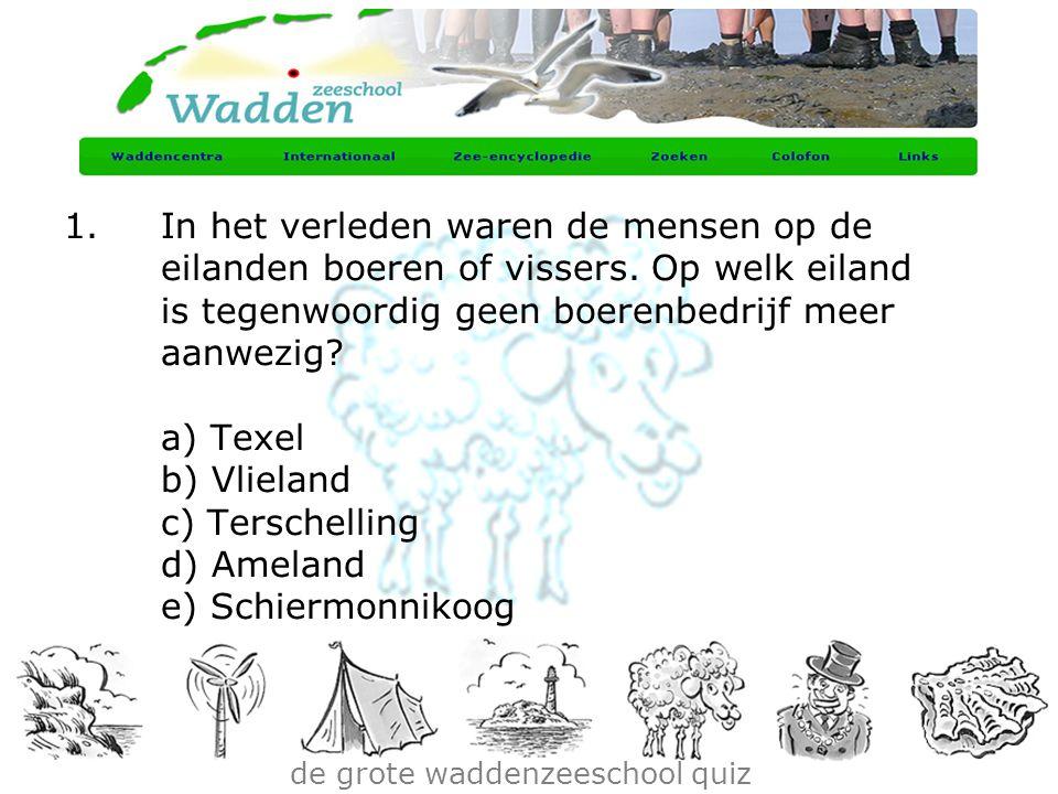 de grote waddenzeeschool quiz 1.In het verleden waren de mensen op de eilanden boeren of vissers. Op welk eiland is tegenwoordig geen boerenbedrijf me