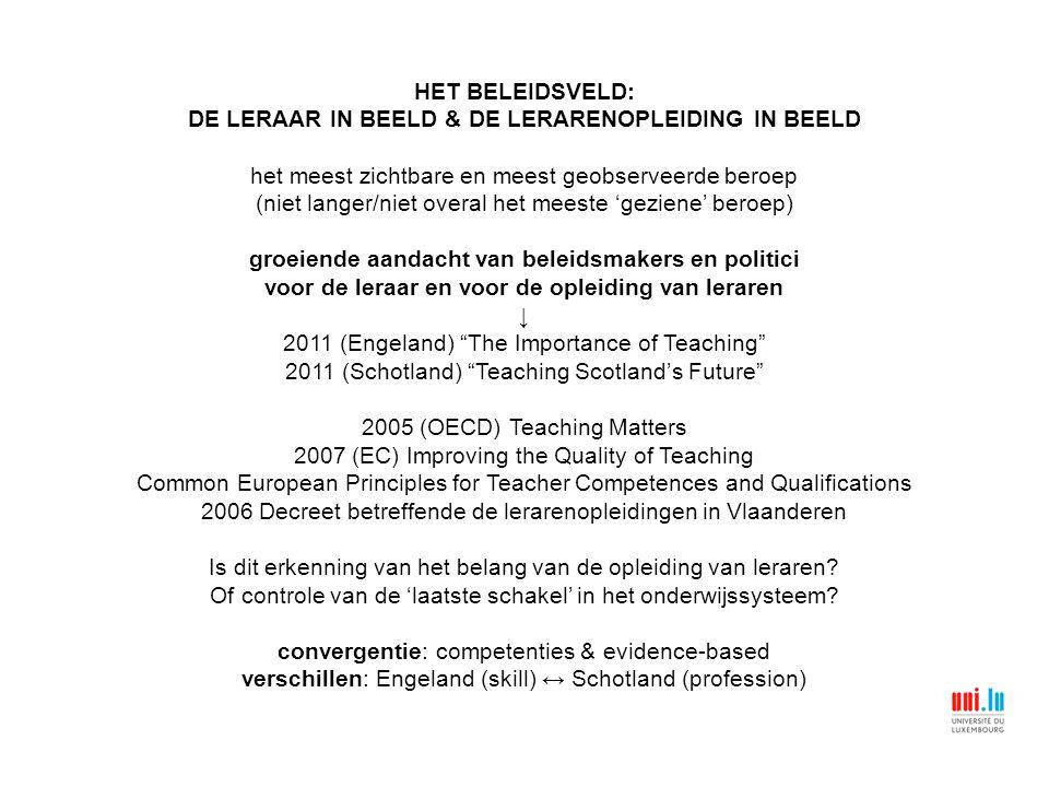HET BELEIDSVELD: DE LERAAR IN BEELD & DE LERARENOPLEIDING IN BEELD het meest zichtbare en meest geobserveerde beroep (niet langer/niet overal het meeste 'geziene' beroep) groeiende aandacht van beleidsmakers en politici voor de leraar en voor de opleiding van leraren ↓ 2011 (Engeland) The Importance of Teaching 2011 (Schotland) Teaching Scotland's Future 2005 (OECD) Teaching Matters 2007 (EC) Improving the Quality of Teaching Common European Principles for Teacher Competences and Qualifications 2006 Decreet betreffende de lerarenopleidingen in Vlaanderen Is dit erkenning van het belang van de opleiding van leraren.