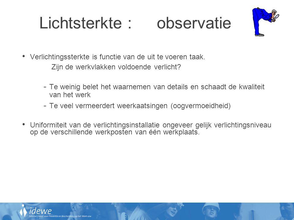 Lichtsterkte :observatie • Verlichtingssterkte is functie van de uit te voeren taak. Zijn de werkvlakken voldoende verlicht? - Te weinig belet het waa