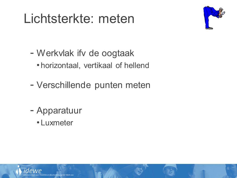 Lichtsterkte: meten - Werkvlak ifv de oogtaak • horizontaal, vertikaal of hellend - Verschillende punten meten - Apparatuur • Luxmeter