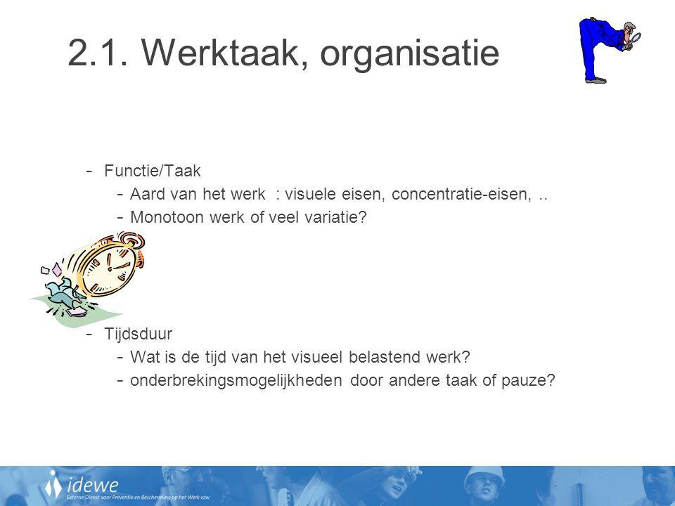 2.1. Werktaak, organisatie - Functie/Taak - Aard van het werk : visuele eisen, concentratie-eisen,.. - Monotoon werk of veel variatie? - Tijdsduur - W