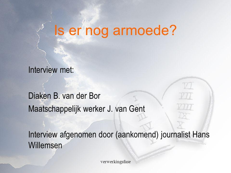 verwerkingsfase Is er nog armoede? Interview met: Diaken B. van der Bor Maatschappelijk werker J. van Gent Interview afgenomen door (aankomend) journa