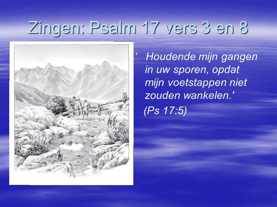 Zingen: Psalm 17 vers 3 en 8 ' Houdende mijn gangen in uw sporen, opdat mijn voetstappen niet zouden wankelen.' (Ps 17:5)