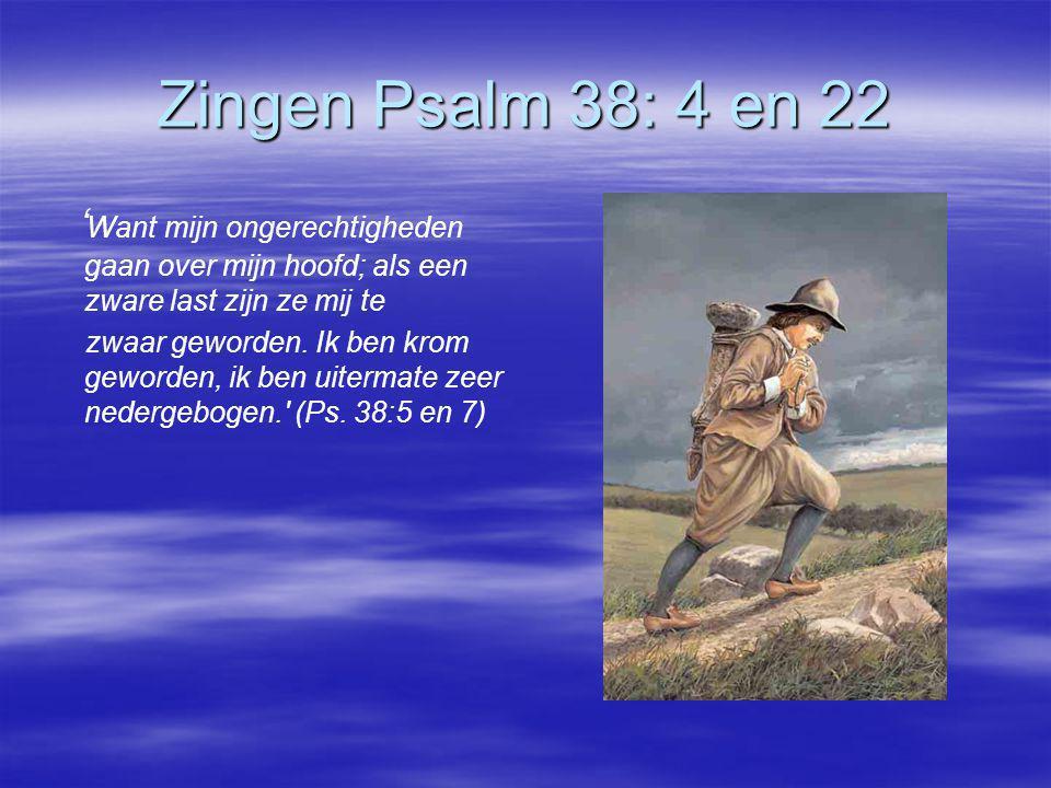 Zingen Psalm 38: 4 en 22 ' Want mijn ongerechtigheden gaan over mijn hoofd; als een zware last zijn ze mij te zwaar geworden. Ik ben krom geworden, ik