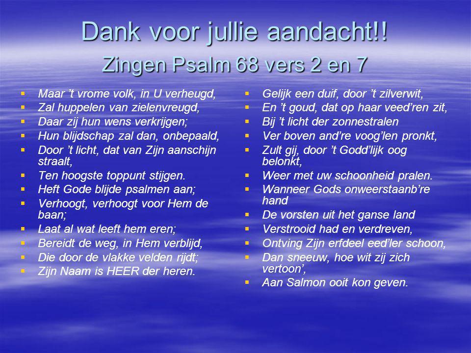 Dank voor jullie aandacht!! Zingen Psalm 68 vers 2 en 7   Maar 't vrome volk, in U verheugd,   Zal huppelen van zielenvreugd,   Daar zij hun wen