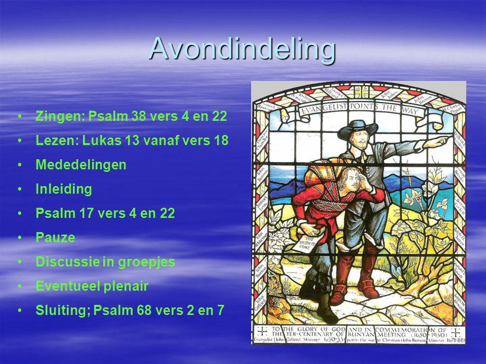 Avondindeling • •Zingen: Psalm 38 vers 4 en 22 • •Lezen: Lukas 13 vanaf vers 18 • •Mededelingen • •Inleiding • •Psalm 17 vers 4 en 22 • •Pauze • •Disc