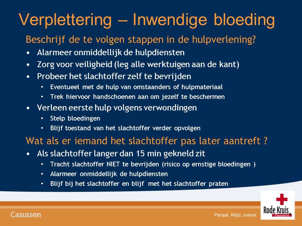 Verplettering – Inwendige bloeding Beschrijf de te volgen stappen in de hulpverlening? •Alarmeer onmiddellijk de hulpdiensten •Zorg voor veiligheid (l