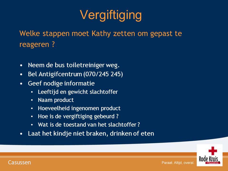 Vergiftiging Welke stappen moet Kathy zetten om gepast te reageren ? •Neem de bus toiletreiniger weg. •Bel Antigifcentrum (070/245 245) •Geef nodige i