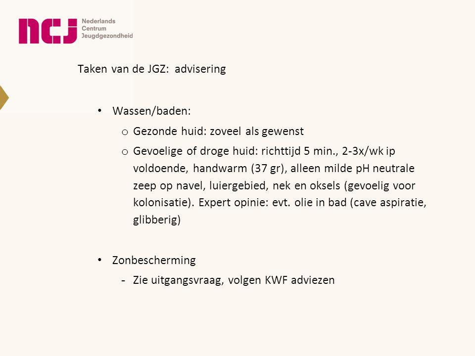 Taken van de JGZ: advisering • Wassen/baden: o Gezonde huid: zoveel als gewenst o Gevoelige of droge huid: richttijd 5 min., 2-3x/wk ip voldoende, han
