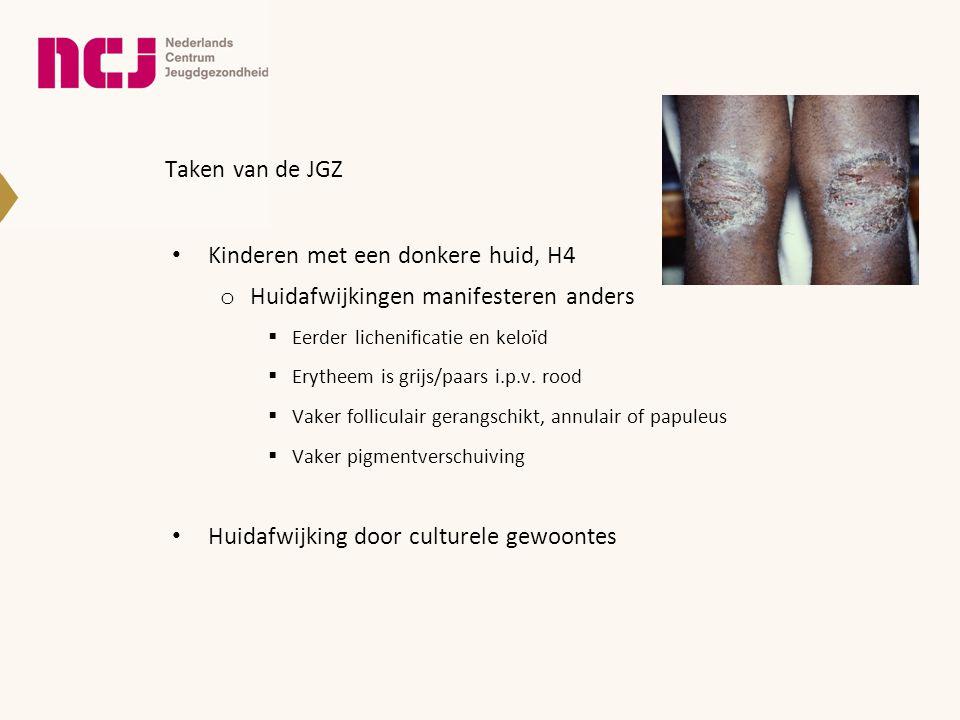 Taken van de JGZ • Kinderen met een donkere huid, H4 o Huidafwijkingen manifesteren anders  Eerder lichenificatie en keloïd  Erytheem is grijs/paars