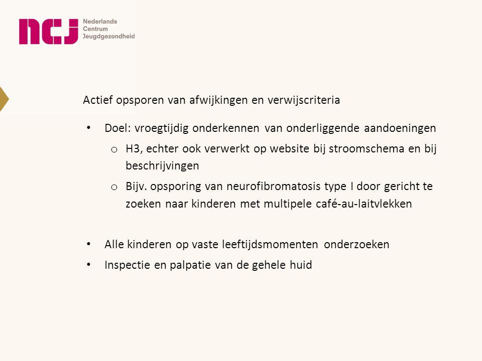 Actief opsporen van afwijkingen en verwijscriteria • Doel: vroegtijdig onderkennen van onderliggende aandoeningen o H3, echter ook verwerkt op website