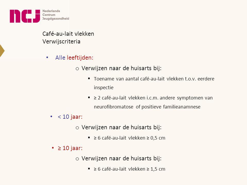 Café-au-lait vlekken Verwijscriteria • Alle leeftijden: o Verwijzen naar de huisarts bij:  Toename van aantal café-au-lait vlekken t.o.v. eerdere ins