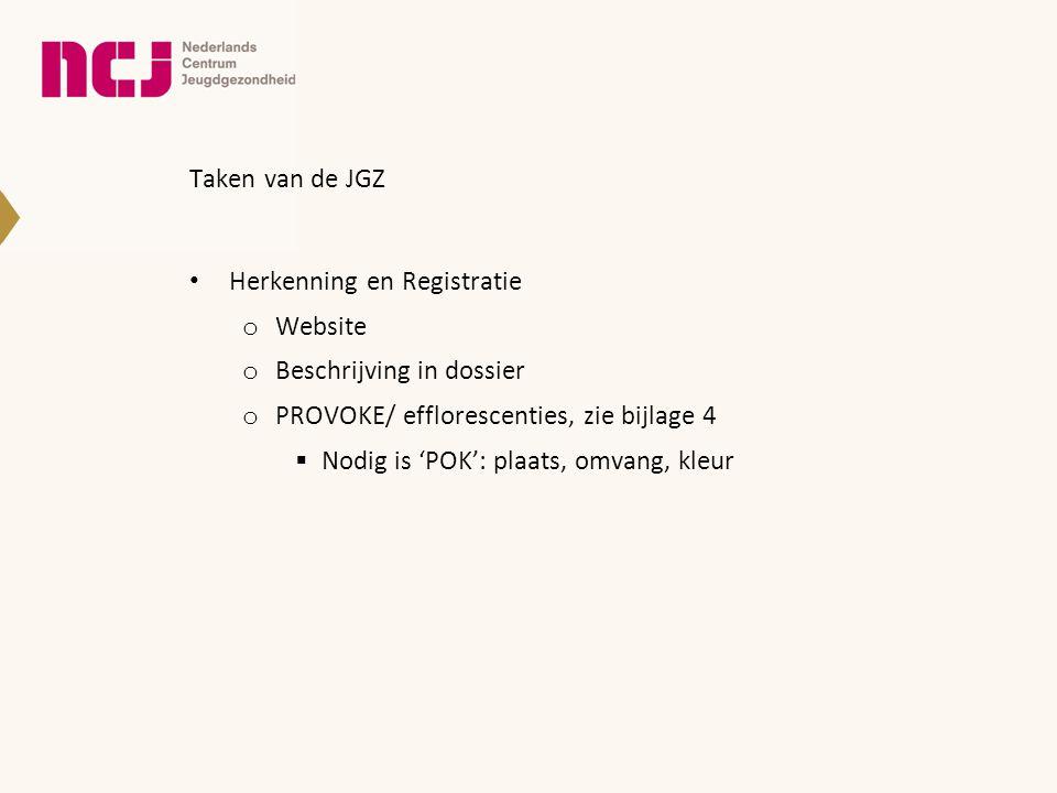Taken van de JGZ • Herkenning en Registratie o Website o Beschrijving in dossier o PROVOKE/ efflorescenties, zie bijlage 4  Nodig is 'POK': plaats, o