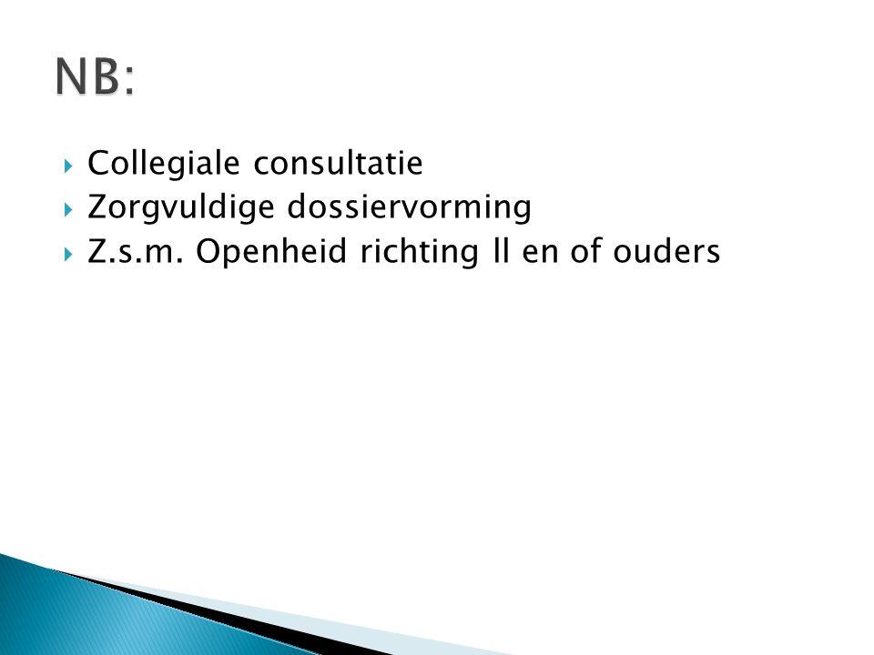  Collegiale consultatie  Zorgvuldige dossiervorming  Z.s.m. Openheid richting ll en of ouders