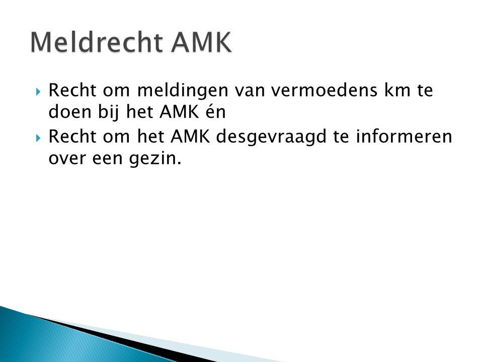 Recht om meldingen van vermoedens km te doen bij het AMK én  Recht om het AMK desgevraagd te informeren over een gezin.