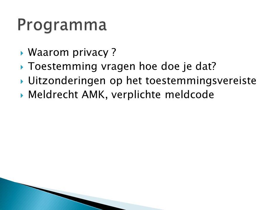  Waarom privacy ?  Toestemming vragen hoe doe je dat?  Uitzonderingen op het toestemmingsvereiste  Meldrecht AMK, verplichte meldcode