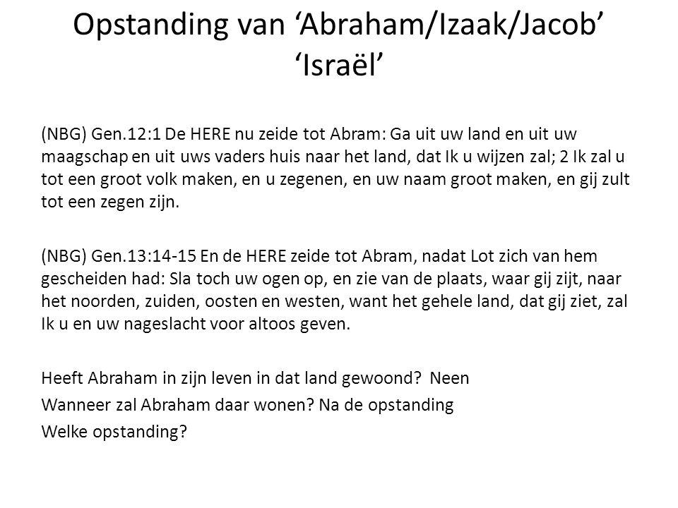Opstanding van 'Abraham/Izaak/Jacob' 'Israël' (NBG) Gen.12:1 De HERE nu zeide tot Abram: Ga uit uw land en uit uw maagschap en uit uws vaders huis naa