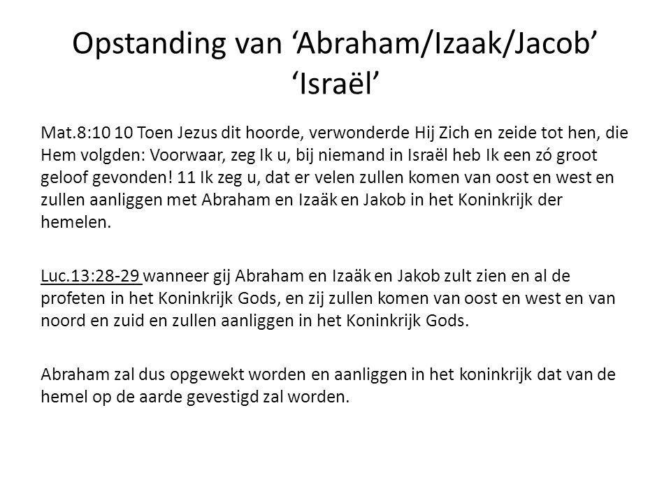 Opstanding van 'Abraham/Izaak/Jacob' 'Israël' Mat.8:10 10 Toen Jezus dit hoorde, verwonderde Hij Zich en zeide tot hen, die Hem volgden: Voorwaar, zeg