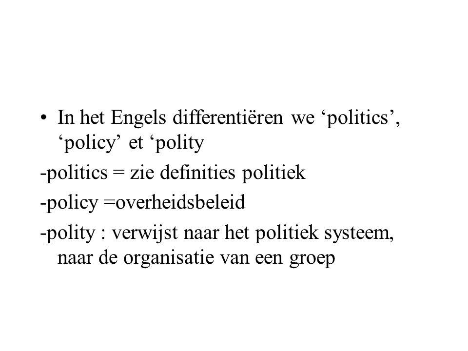 •In het Engels differentiëren we 'politics', 'policy' et 'polity -politics = zie definities politiek -policy =overheidsbeleid -polity : verwijst naar het politiek systeem, naar de organisatie van een groep